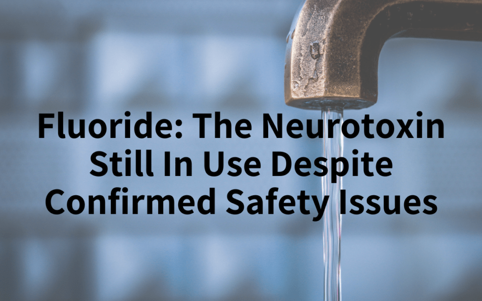 Fluoride, the neurotoxin still in use despite confirmed safety issues